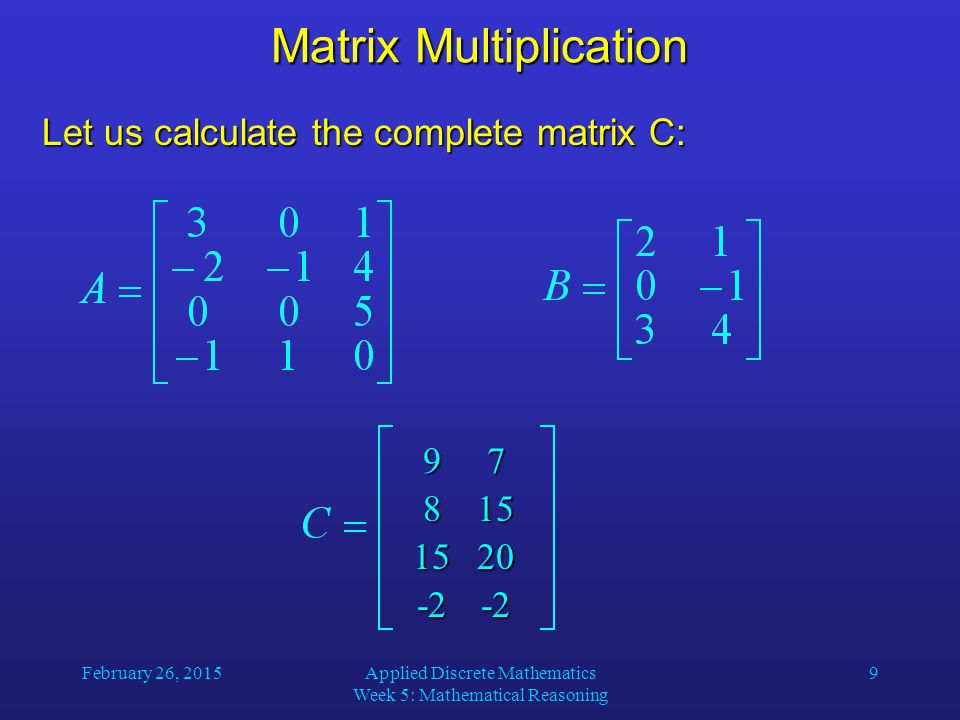 February 26, 2015Applied Discrete Mathematics Week 5: Mathematical Reasoning 10 Identity Matrices The identity matrix of order n is the n  n matrix I n = [  ij ], where  ij = 1 if i = j and  ij = 0 if i  j: Multiplying an m  n matrix A by an identity matrix of appropriate size does not change this matrix: AI n = I m A = A