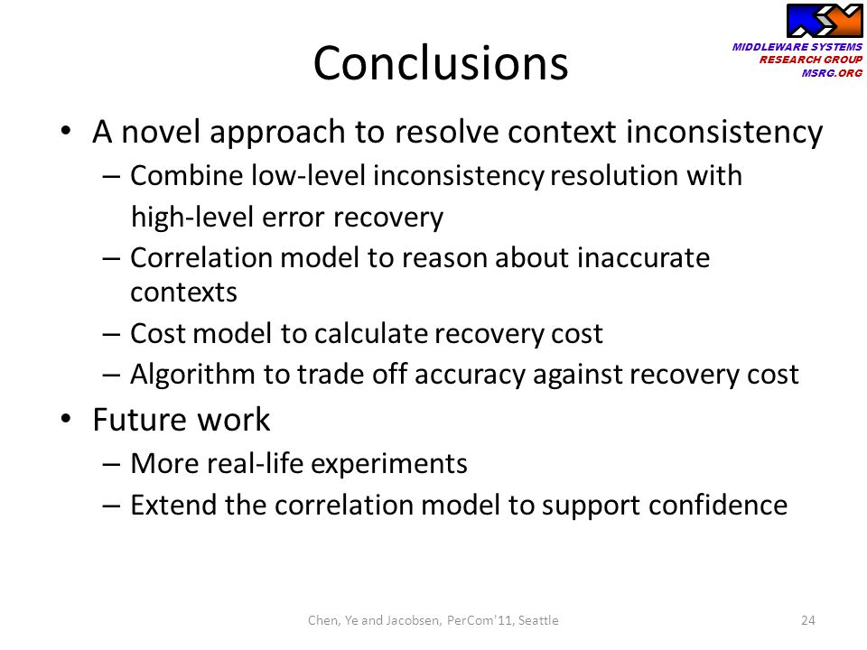 MIDDLEWARE SYSTEMS RESEARCH GROUP MSRG.ORG Conclusions A novel approach to resolve context inconsistency – Combine low-level inconsistency resolution