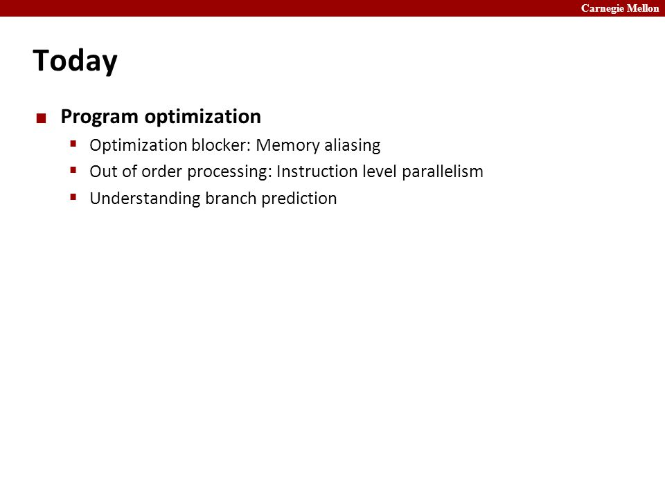 Carnegie Mellon Today Program optimization  Optimization blocker: Memory aliasing  Out of order processing: Instruction level parallelism  Understanding branch prediction