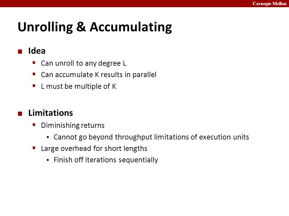 Carnegie Mellon Unrolling & Accumulating Idea  Can unroll to any degree L  Can accumulate K results in parallel  L must be multiple of K Limitations  Diminishing returns  Cannot go beyond throughput limitations of execution units  Large overhead for short lengths  Finish off iterations sequentially