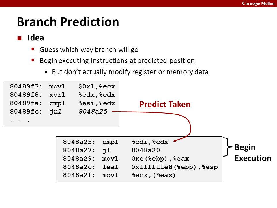 Carnegie Mellon Branch Prediction Idea  Guess which way branch will go  Begin executing instructions at predicted position  But don't actually modify register or memory data 80489f3:movl $0x1,%ecx 80489f8:xorl %edx,%edx 80489fa:cmpl %esi,%edx 80489fc:jnl 8048a25...