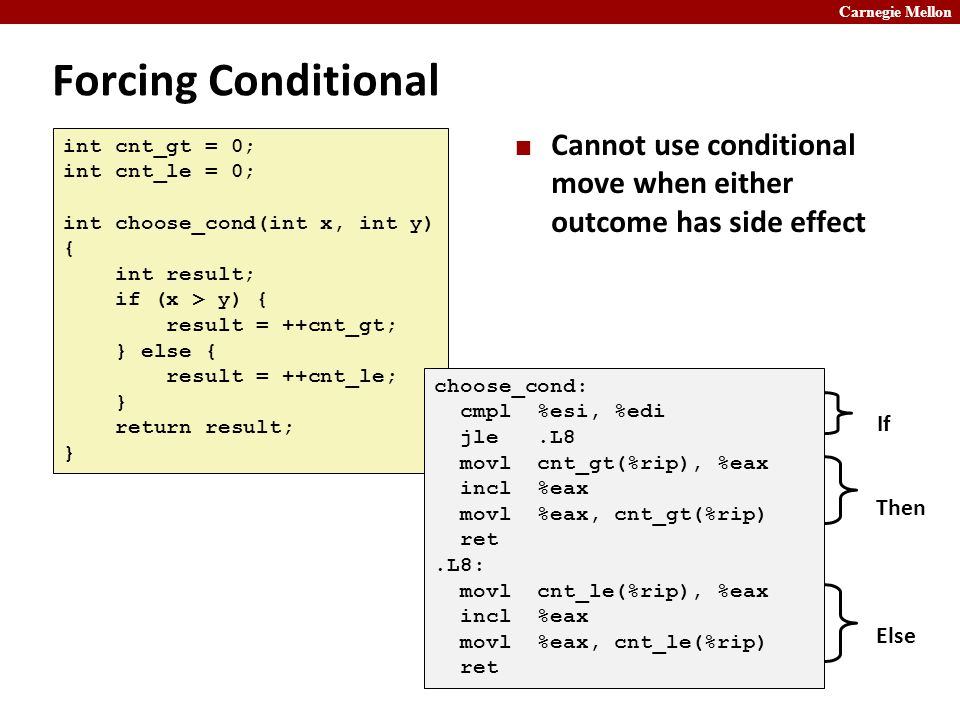Carnegie Mellon Forcing Conditional Cannot use conditional move when either outcome has side effect int cnt_gt = 0; int cnt_le = 0; int choose_cond(int x, int y) { int result; if (x > y) { result = ++cnt_gt; } else { result = ++cnt_le; } return result; } choose_cond: cmpl %esi, %edi jle.L8 movl cnt_gt(%rip), %eax incl %eax movl %eax, cnt_gt(%rip) ret.L8: movl cnt_le(%rip), %eax incl %eax movl %eax, cnt_le(%rip) ret If Then Else
