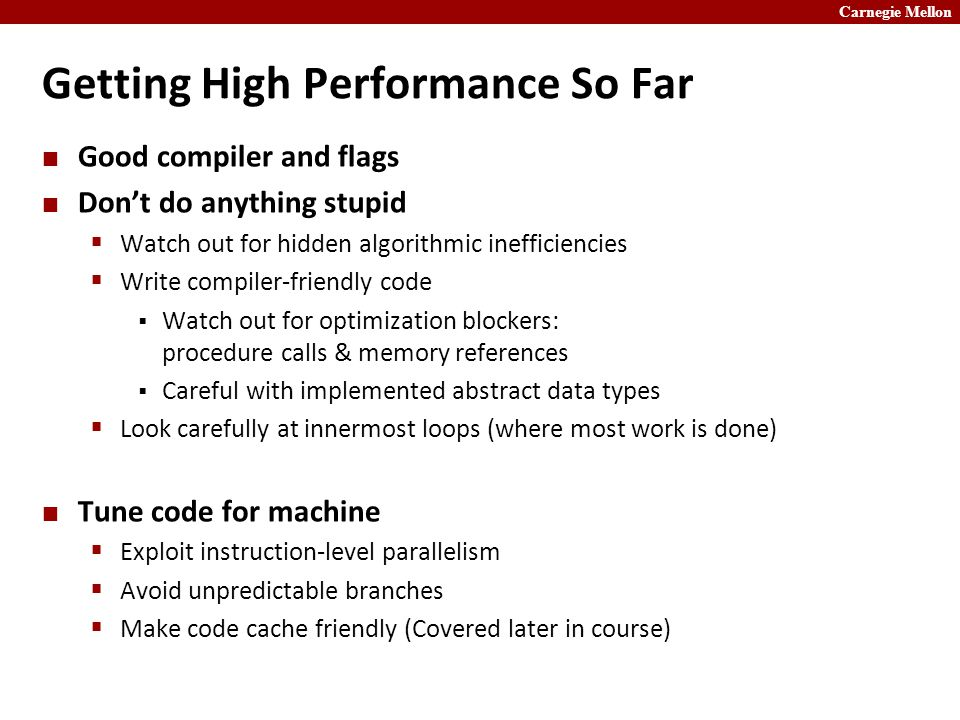 Carnegie Mellon Getting High Performance So Far Good compiler and flags Don't do anything stupid  Watch out for hidden algorithmic inefficiencies  Write compiler-friendly code  Watch out for optimization blockers: procedure calls & memory references  Careful with implemented abstract data types  Look carefully at innermost loops (where most work is done) Tune code for machine  Exploit instruction-level parallelism  Avoid unpredictable branches  Make code cache friendly (Covered later in course)