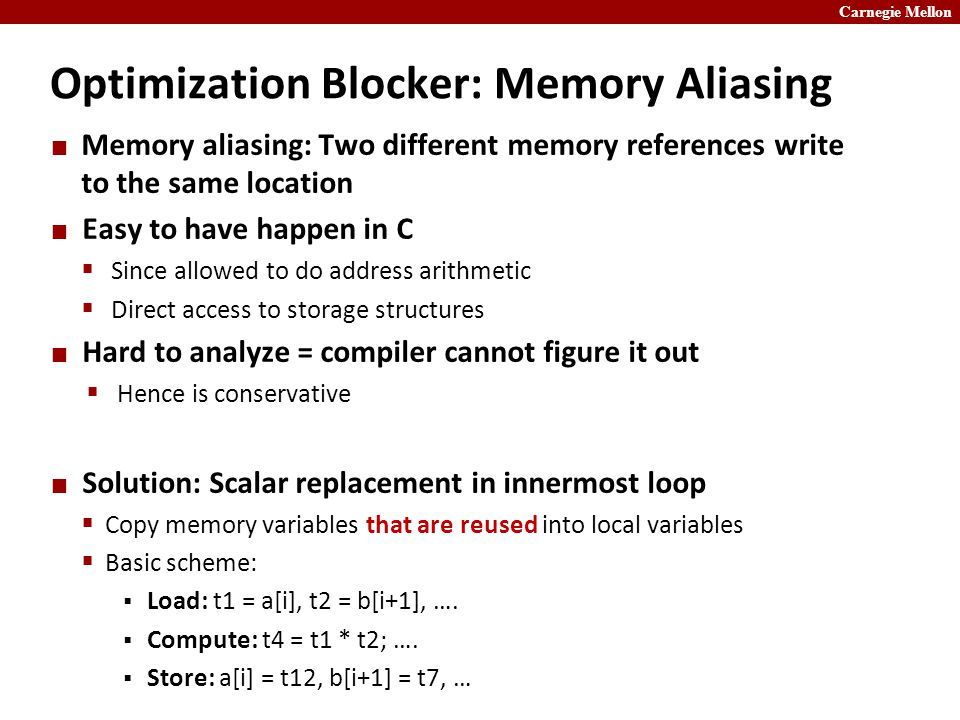 Carnegie Mellon Optimization Blocker: Memory Aliasing Memory aliasing: Two different memory references write to the same location Easy to have happen in C  Since allowed to do address arithmetic  Direct access to storage structures Hard to analyze = compiler cannot figure it out  Hence is conservative Solution: Scalar replacement in innermost loop  Copy memory variables that are reused into local variables  Basic scheme:  Load: t1 = a[i], t2 = b[i+1], ….