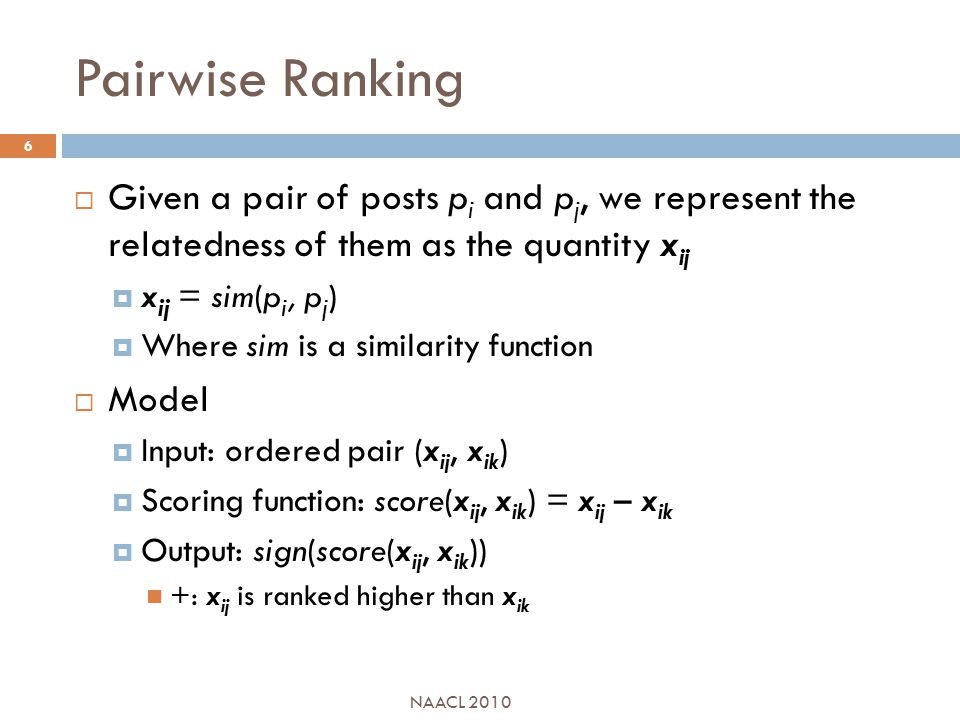 Pairwise Ranking  Given a pair of posts p i and p j, we represent the relatedness of them as the quantity x ij  x ij = sim(p i, p j )  Where sim is a similarity function  Model  Input: ordered pair (x ij, x ik )  Scoring function: score(x ij, x ik ) = x ij – x ik  Output: sign(score(x ij, x ik )) +: x ij is ranked higher than x ik NAACL 2010 6