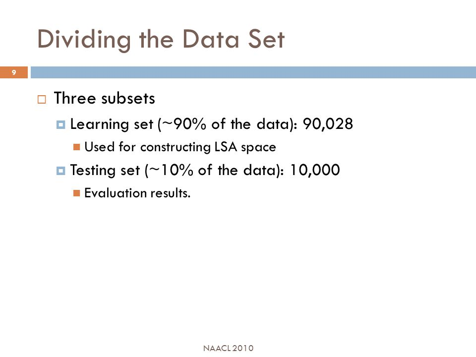 Dividing the Data Set  Three subsets  Learning set (~90% of the data): 90,028 Used for constructing LSA space  Testing set (~10% of the data): 10,000 Evaluation results.