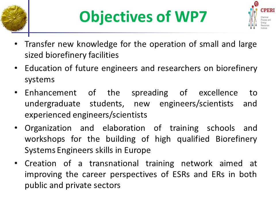 Objectives of WP7 Transfer new knowledge for the operation of small and large sized biorefinery facilities Education of future engineers and researche