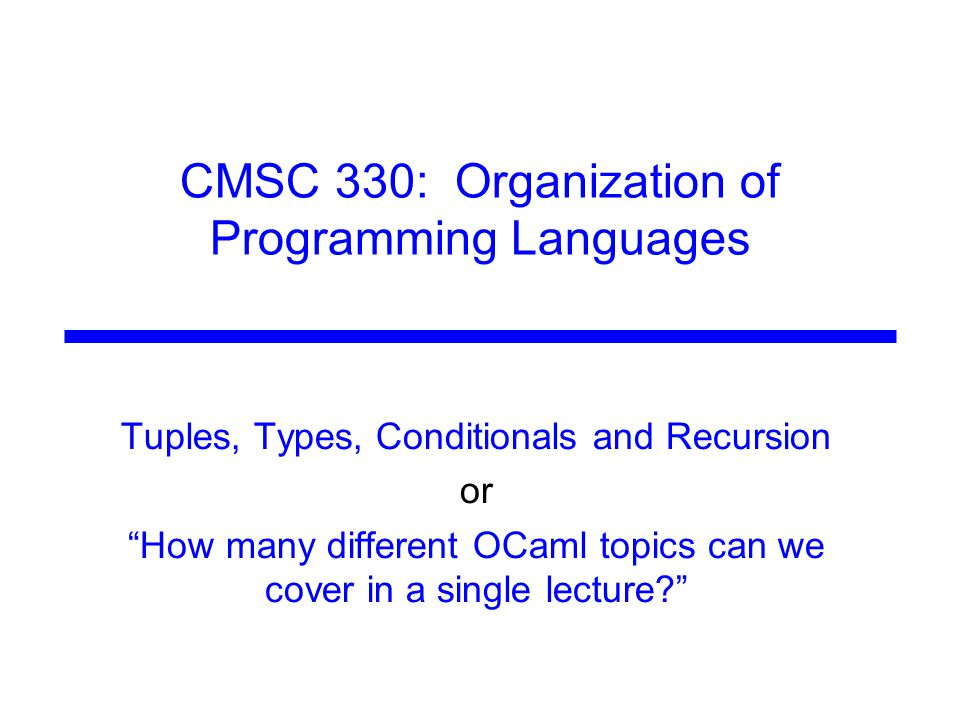 "CMSC 330: Organization of Programming Languages Tuples, Types, Conditionals and Recursion or ""How many different OCaml topics can we cover in a single"