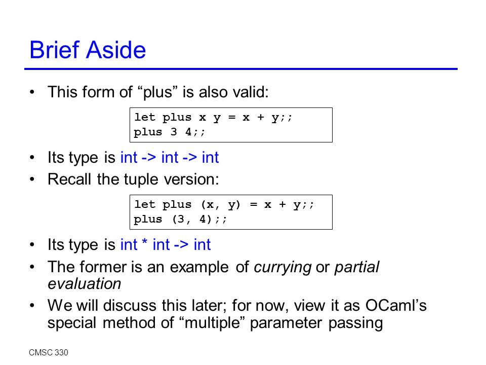 Brief Aside This form of plus is also valid: Its type is int -> int -> int Recall the tuple version: Its type is int * int -> int The former is an example of currying or partial evaluation We will discuss this later; for now, view it as OCaml's special method of multiple parameter passing CMSC 330 let plus x y = x + y;; plus 3 4;; let plus (x, y) = x + y;; plus (3, 4);;