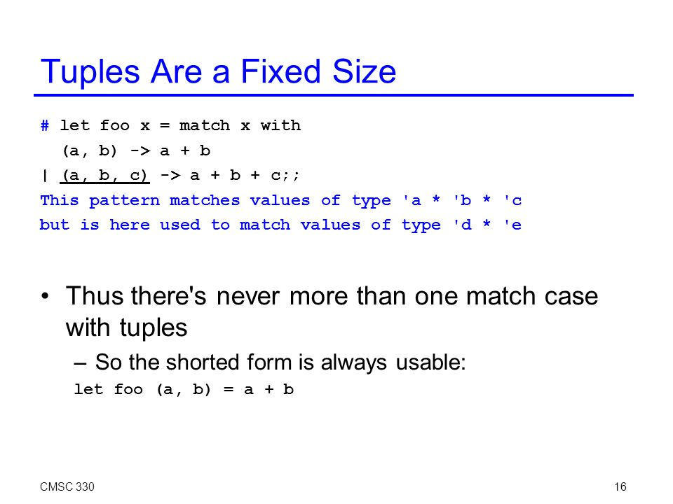 CMSC 33016 Tuples Are a Fixed Size # let foo x = match x with (a, b) -> a + b | (a, b, c) -> a + b + c;; This pattern matches values of type a * b * c but is here used to match values of type d * e Thus there s never more than one match case with tuples –So the shorted form is always usable: let foo (a, b) = a + b