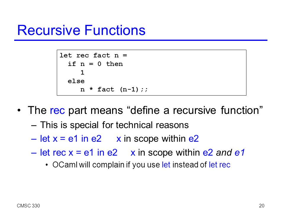 CMSC 33020 Recursive Functions The rec part means define a recursive function –This is special for technical reasons –let x = e1 in e2x in scope within e2 –let rec x = e1 in e2x in scope within e2 and e1 OCaml will complain if you use let instead of let rec let rec fact n = if n = 0 then 1 else n * fact (n-1);;