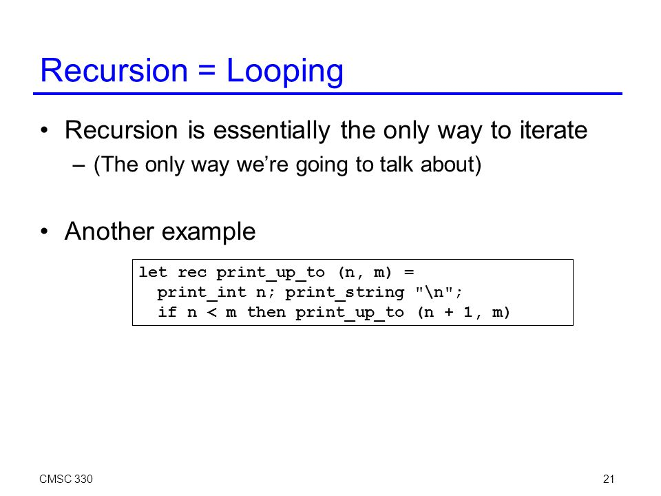 CMSC 33021 Recursion = Looping Recursion is essentially the only way to iterate –(The only way we're going to talk about) Another example let rec print_up_to (n, m) = print_int n; print_string \n ; if n < m then print_up_to (n + 1, m)
