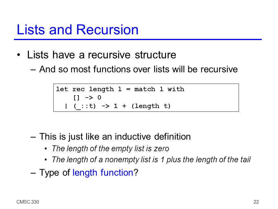 CMSC 33022 Lists and Recursion Lists have a recursive structure –And so most functions over lists will be recursive –This is just like an inductive de