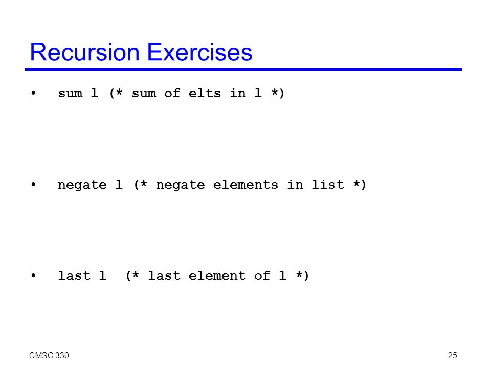 CMSC 33025 Recursion Exercises sum l (* sum of elts in l *) negate l (* negate elements in list *) last l (* last element of l *)