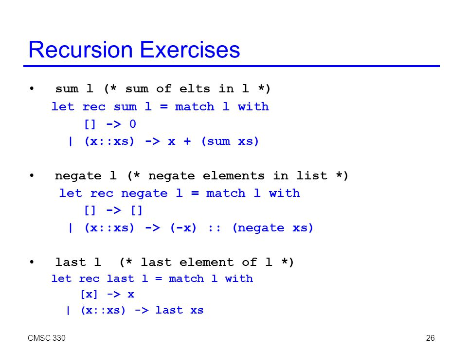 CMSC 33026 Recursion Exercises sum l (* sum of elts in l *) let rec sum l = match l with [] -> 0 | (x::xs) -> x + (sum xs) negate l (* negate elements in list *) let rec negate l = match l with [] -> [] | (x::xs) -> (-x) :: (negate xs) last l (* last element of l *) let rec last l = match l with [x] -> x | (x::xs) -> last xs