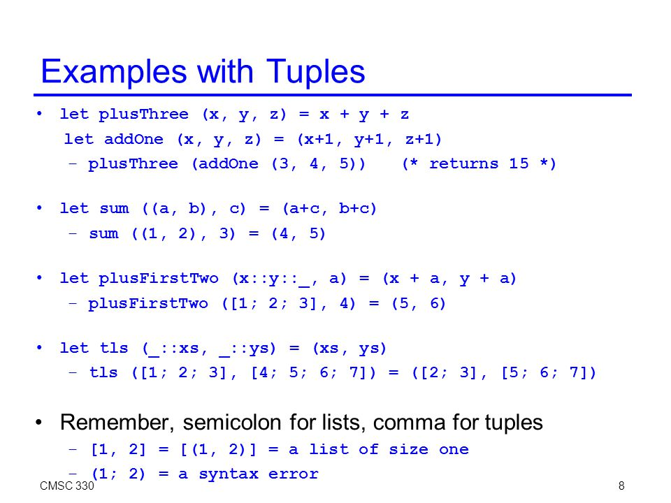 CMSC 3308 Examples with Tuples let plusThree (x, y, z) = x + y + z let addOne (x, y, z) = (x+1, y+1, z+1) –plusThree (addOne (3, 4, 5)) (* returns 15 *) let sum ((a, b), c) = (a+c, b+c) –sum ((1, 2), 3) = (4, 5) let plusFirstTwo (x::y::_, a) = (x + a, y + a) –plusFirstTwo ([1; 2; 3], 4) = (5, 6) let tls (_::xs, _::ys) = (xs, ys) –tls ([1; 2; 3], [4; 5; 6; 7]) = ([2; 3], [5; 6; 7]) Remember, semicolon for lists, comma for tuples –[1, 2] = [(1, 2)] = a list of size one –(1; 2) = a syntax error