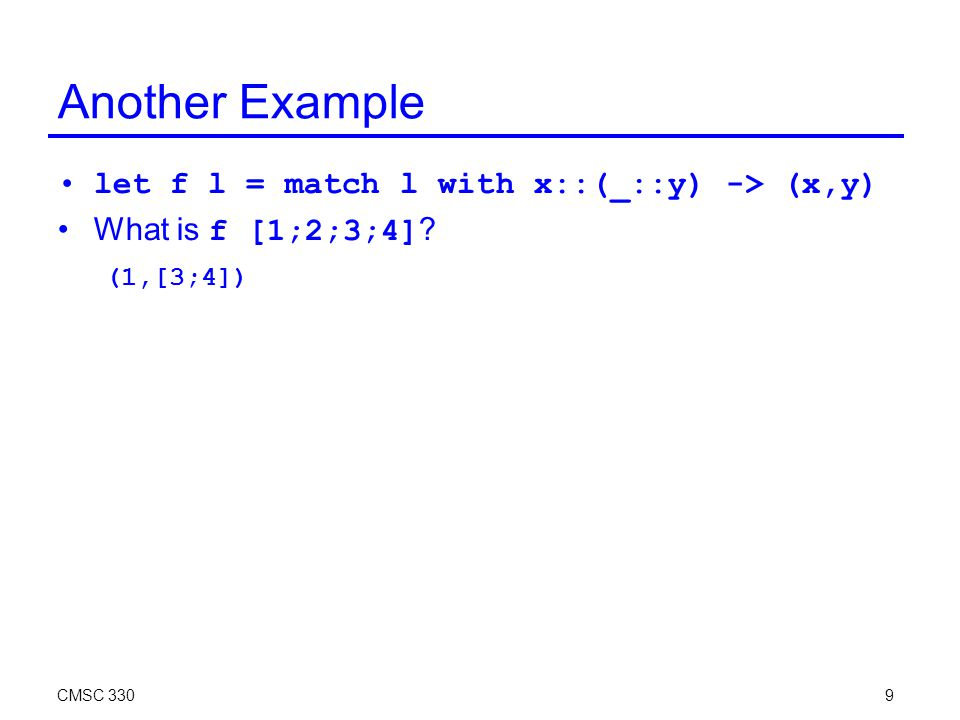 CMSC 3309 Another Example let f l = match l with x::(_::y) -> (x,y) What is f [1;2;3;4] ? (1,[3;4])