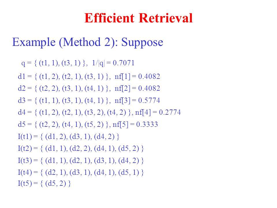 Efficient Retrieval Example (Method 2): Suppose q = { (t1, 1), (t3, 1) }, 1/|q| = 0.7071 d1 = { (t1, 2), (t2, 1), (t3, 1) }, nf[1] = 0.4082 d2 = { (t2, 2), (t3, 1), (t4, 1) }, nf[2] = 0.4082 d3 = { (t1, 1), (t3, 1), (t4, 1) }, nf[3] = 0.5774 d4 = { (t1, 2), (t2, 1), (t3, 2), (t4, 2) }, nf[4] = 0.2774 d5 = { (t2, 2), (t4, 1), (t5, 2) }, nf[5] = 0.3333 I(t1) = { (d1, 2), (d3, 1), (d4, 2) } I(t2) = { (d1, 1), (d2, 2), (d4, 1), (d5, 2) } I(t3) = { (d1, 1), (d2, 1), (d3, 1), (d4, 2) } I(t4) = { (d2, 1), (d3, 1), (d4, 1), (d5, 1) } I(t5) = { (d5, 2) }