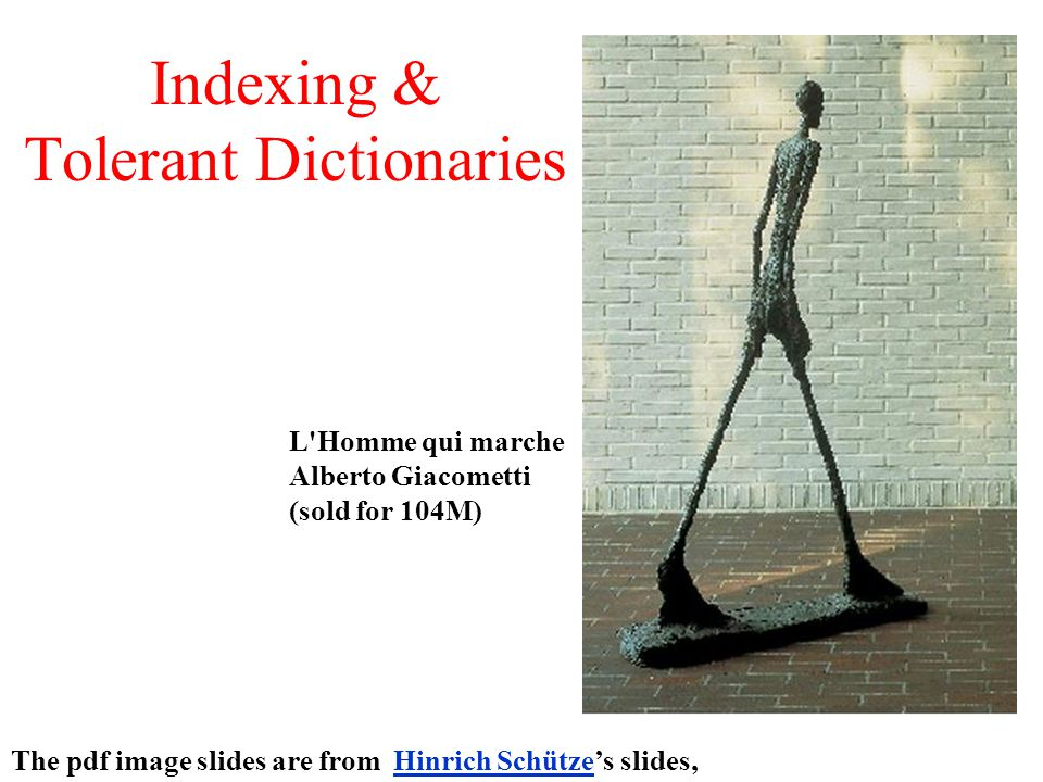 Indexing & Tolerant Dictionaries The pdf image slides are from Hinrich Schütze's slides,Hinrich Schütze L Homme qui marche Alberto Giacometti (sold for 104M)