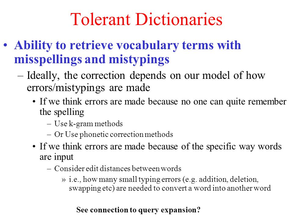 Tolerant Dictionaries Ability to retrieve vocabulary terms with misspellings and mistypings –Ideally, the correction depends on our model of how errors/mistypings are made If we think errors are made because no one can quite remember the spelling –Use k-gram methods –Or Use phonetic correction methods If we think errors are made because of the specific way words are input –Consider edit distances between words »i.e., how many small typing errors (e.g.