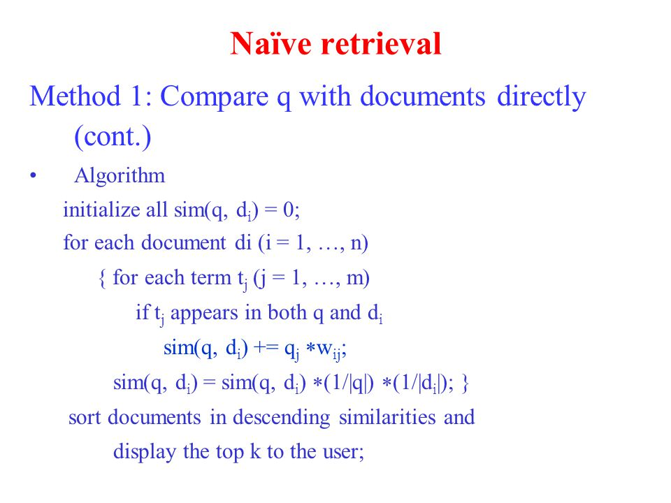 Naïve retrieval Method 1: Compare q with documents directly (cont.) Algorithm initialize all sim(q, d i ) = 0; for each document di (i = 1, …, n) { for each term t j (j = 1, …, m) if t j appears in both q and d i sim(q, d i ) += q j  w ij ; sim(q, d i ) = sim(q, d i )  (1/|q|)  (1/|d i |); } sort documents in descending similarities and display the top k to the user;