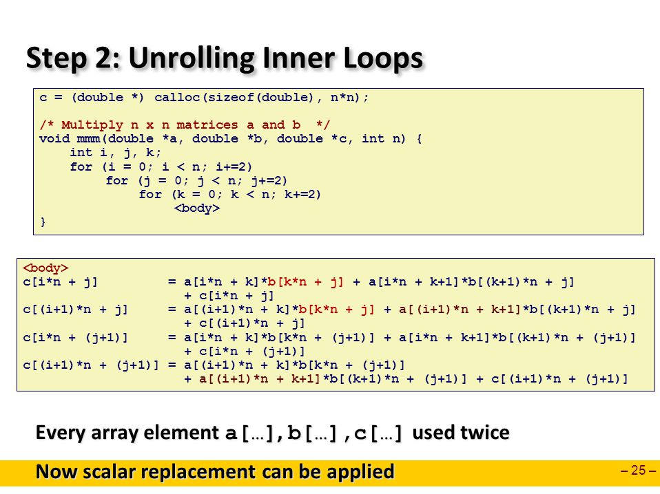 – 25 – Step 2: Unrolling Inner Loops c = (double *) calloc(sizeof(double), n*n); /* Multiply n x n matrices a and b */ void mmm(double *a, double *b, double *c, int n) { int i, j, k; for (i = 0; i < n; i+=2) for (j = 0; j < n; j+=2) for (k = 0; k < n; k+=2) } Every array element a[…], b[…],c[…] used twice Now scalar replacement can be applied c[i*n + j] = a[i*n + k]*b[k*n + j] + a[i*n + k+1]*b[(k+1)*n + j] + c[i*n + j] c[(i+1)*n + j] = a[(i+1)*n + k]*b[k*n + j] + a[(i+1)*n + k+1]*b[(k+1)*n + j] + c[(i+1)*n + j] c[i*n + (j+1)] = a[i*n + k]*b[k*n + (j+1)] + a[i*n + k+1]*b[(k+1)*n + (j+1)] + c[i*n + (j+1)] c[(i+1)*n + (j+1)] = a[(i+1)*n + k]*b[k*n + (j+1)] + a[(i+1)*n + k+1]*b[(k+1)*n + (j+1)] + c[(i+1)*n + (j+1)]