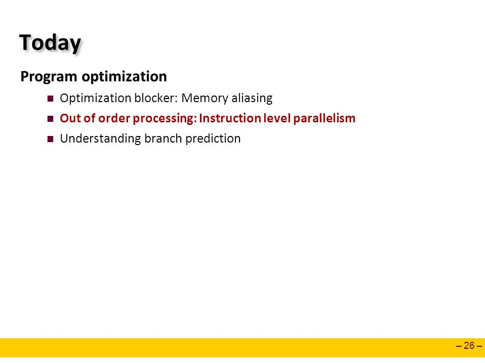 – 26 – Today Program optimization Optimization blocker: Memory aliasing Out of order processing: Instruction level parallelism Understanding branch prediction