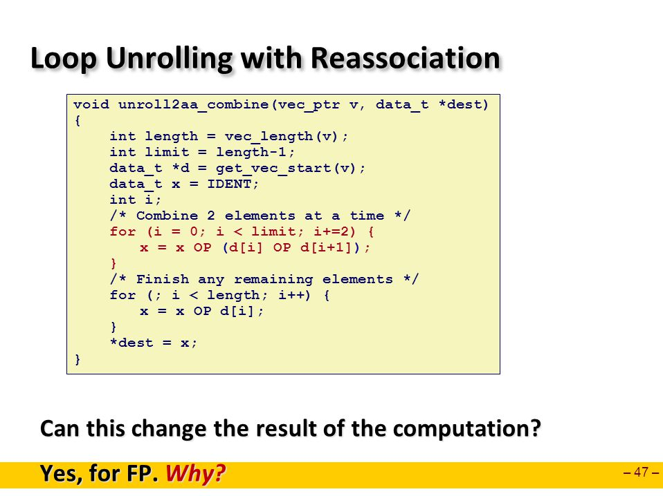 – 47 – Loop Unrolling with Reassociation Can this change the result of the computation.