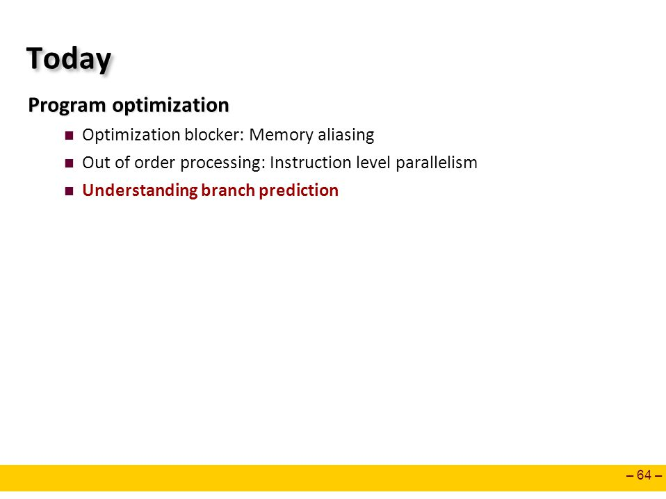 – 64 – Today Program optimization Optimization blocker: Memory aliasing Out of order processing: Instruction level parallelism Understanding branch prediction