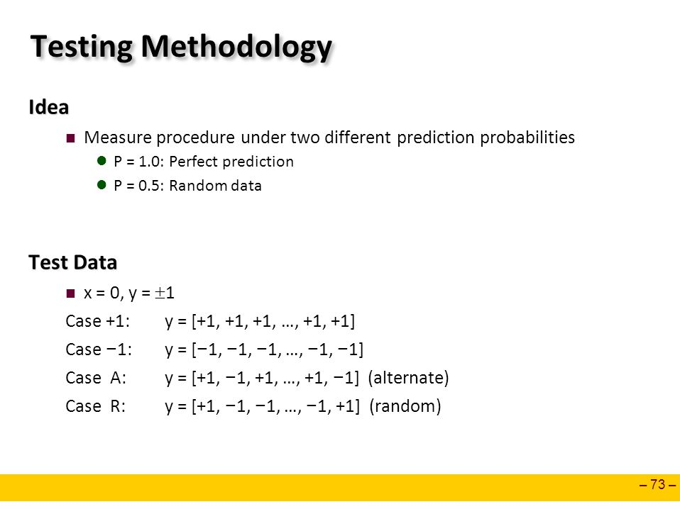 – 73 – Testing Methodology Idea Measure procedure under two different prediction probabilities P = 1.0: Perfect prediction P = 0.5: Random data Test Data x = 0, y =  1 Case +1: y = [+1, +1, +1, …, +1, +1] Case − 1: y = [ − 1, − 1, − 1, …, − 1, − 1] Case A: y = [+1, − 1, +1, …, +1, − 1] (alternate) Case R: y = [+1, − 1, − 1, …, − 1, +1] (random)