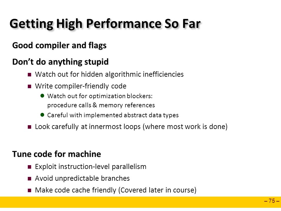 – 75 – Getting High Performance So Far Good compiler and flags Don't do anything stupid Watch out for hidden algorithmic inefficiencies Write compiler-friendly code Watch out for optimization blockers: procedure calls & memory references Careful with implemented abstract data types Look carefully at innermost loops (where most work is done) Tune code for machine Exploit instruction-level parallelism Avoid unpredictable branches Make code cache friendly (Covered later in course)