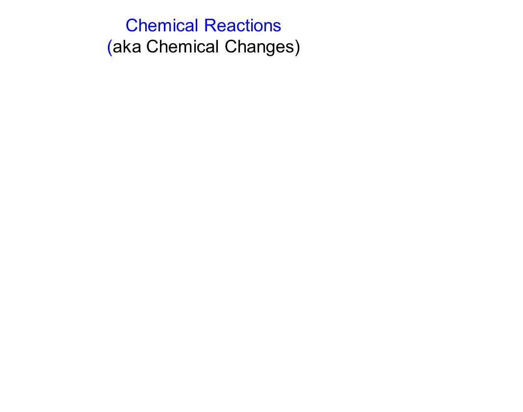 Chemical Reactions (aka Chemical Changes)