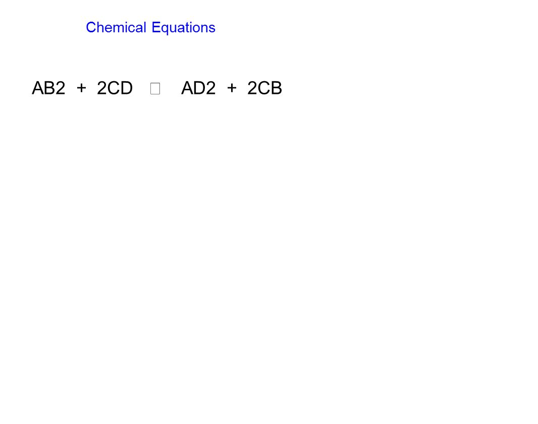 Chemical Equations AB2 + 2CD  AD2 + 2CB