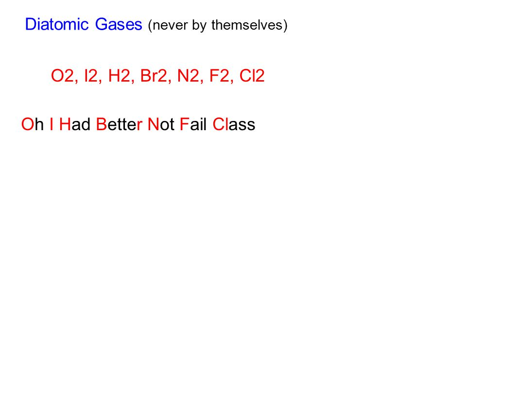 Diatomic Gases (never by themselves) O2, I2, H2, Br2, N2, F2, Cl2 Oh I Had Better Not Fail Class