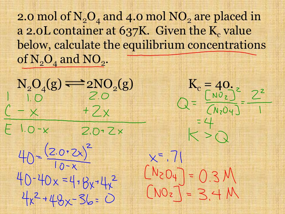 2.0 mol of N 2 O 4 and 4.0 mol NO 2 are placed in a 2.0L container at 637K. Given the K c value below, calculate the equilibrium concentrations of N 2
