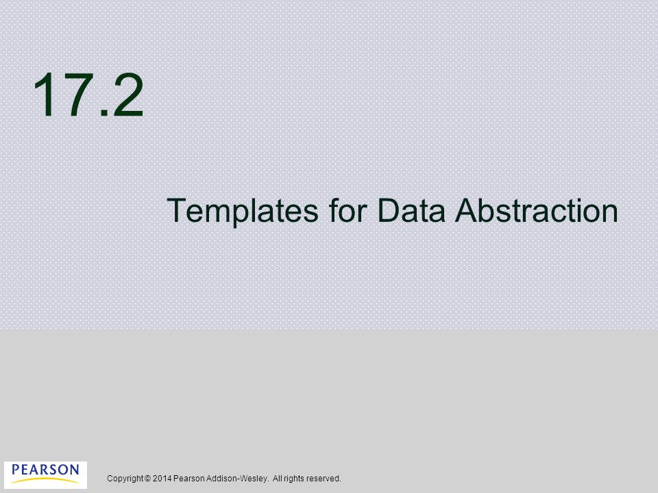 Copyright © 2014 Pearson Addison-Wesley. All rights reserved. 17.2 Templates for Data Abstraction