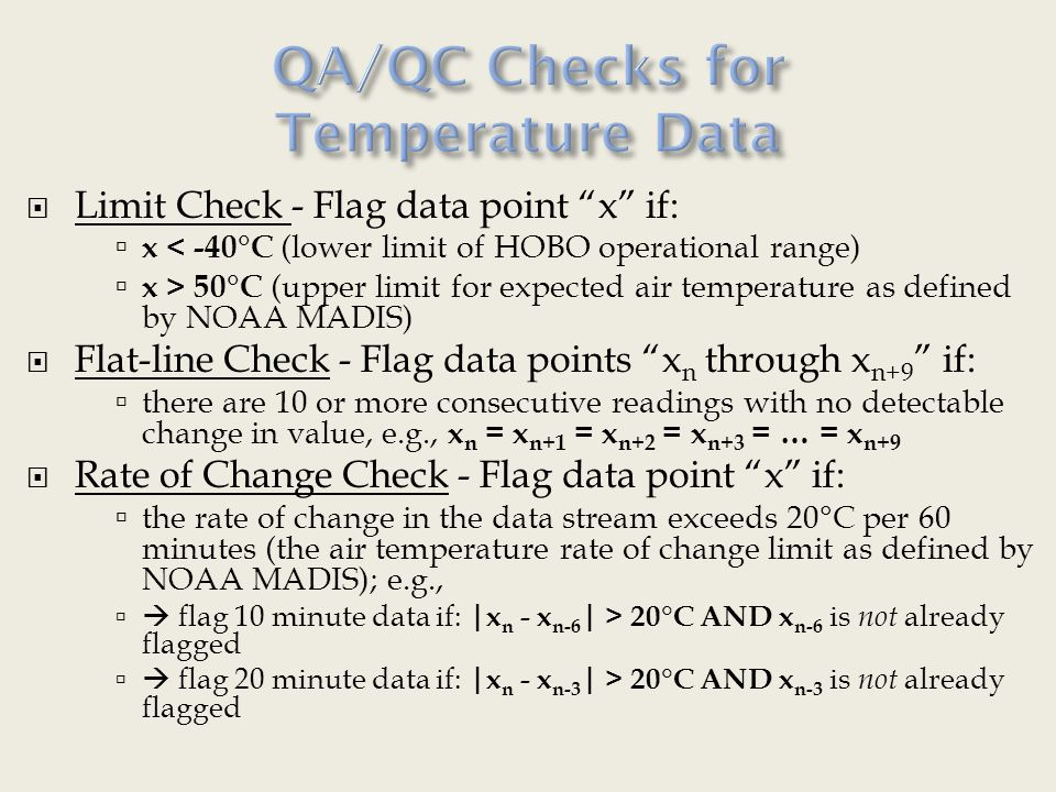  Limit Check - Flag data point x if:  x < -40°C (lower limit of HOBO operational range)  x > 50°C (upper limit for expected air temperature as defined by NOAA MADIS)  Flat-line Check - Flag data points x n through x n+9 if:  there are 10 or more consecutive readings with no detectable change in value, e.g., x n = x n+1 = x n+2 = x n+3 = … = x n+9  Rate of Change Check - Flag data point x if:  the rate of change in the data stream exceeds 20°C per 60 minutes (the air temperature rate of change limit as defined by NOAA MADIS); e.g.,   flag 10 minute data if: |x n - x n-6 | > 20°C AND x n-6 is not already flagged   flag 20 minute data if: |x n - x n-3 | > 20°C AND x n-3 is not already flagged