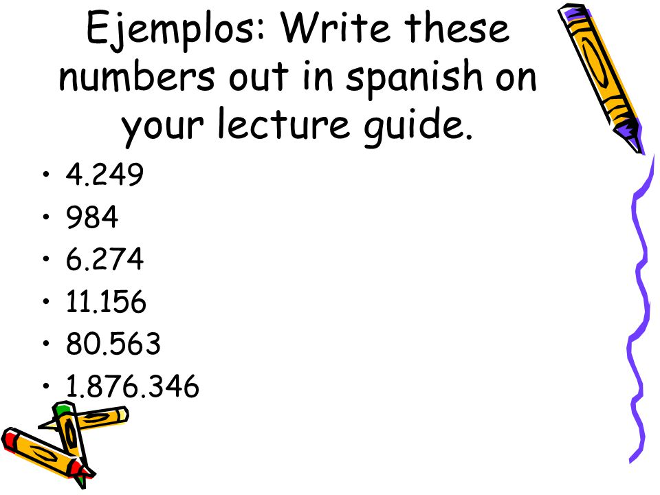 Ejemplos: Write these numbers out in spanish on your lecture guide. 4.249 984 6.274 11.156 80.563 1.876.346