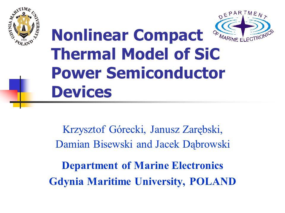 Nonlinear Compact Thermal Model of SiC Power Semiconductor Devices Krzysztof Górecki, Janusz Zarębski, Damian Bisewski and Jacek Dąbrowski Department of Marine Electronics Gdynia Maritime University, POLAND