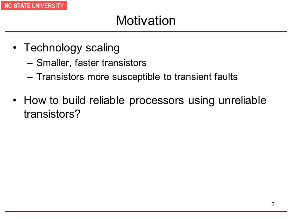NC STATE UNIVERSITY 2 Motivation Technology scaling –Smaller, faster transistors –Transistors more susceptible to transient faults How to build reliable processors using unreliable transistors?
