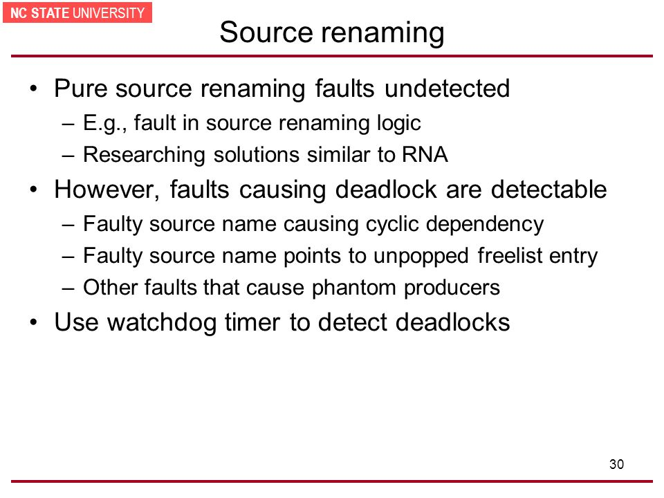 NC STATE UNIVERSITY 30 Source renaming Pure source renaming faults undetected –E.g., fault in source renaming logic –Researching solutions similar to RNA However, faults causing deadlock are detectable –Faulty source name causing cyclic dependency –Faulty source name points to unpopped freelist entry –Other faults that cause phantom producers Use watchdog timer to detect deadlocks