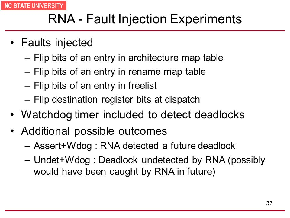 NC STATE UNIVERSITY 37 RNA - Fault Injection Experiments Faults injected –Flip bits of an entry in architecture map table –Flip bits of an entry in rename map table –Flip bits of an entry in freelist –Flip destination register bits at dispatch Watchdog timer included to detect deadlocks Additional possible outcomes –Assert+Wdog : RNA detected a future deadlock –Undet+Wdog : Deadlock undetected by RNA (possibly would have been caught by RNA in future)