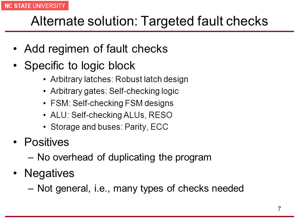NC STATE UNIVERSITY 7 Alternate solution: Targeted fault checks Add regimen of fault checks Specific to logic block Arbitrary latches: Robust latch design Arbitrary gates: Self-checking logic FSM: Self-checking FSM designs ALU: Self-checking ALUs, RESO Storage and buses: Parity, ECC Positives –No overhead of duplicating the program Negatives –Not general, i.e., many types of checks needed