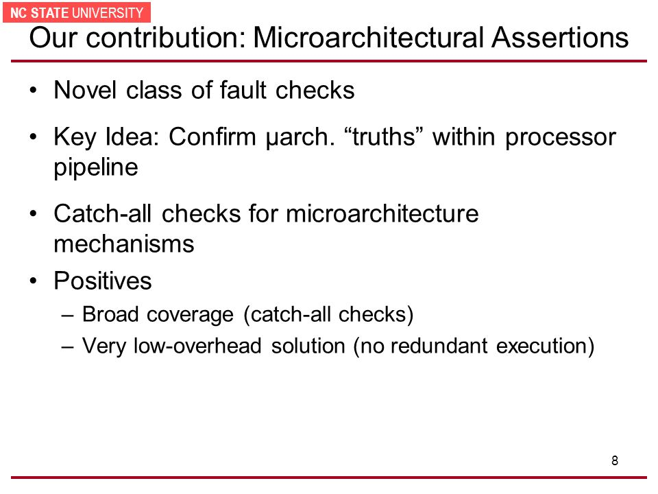 NC STATE UNIVERSITY 8 Our contribution: Microarchitectural Assertions Novel class of fault checks Key Idea: Confirm µarch.