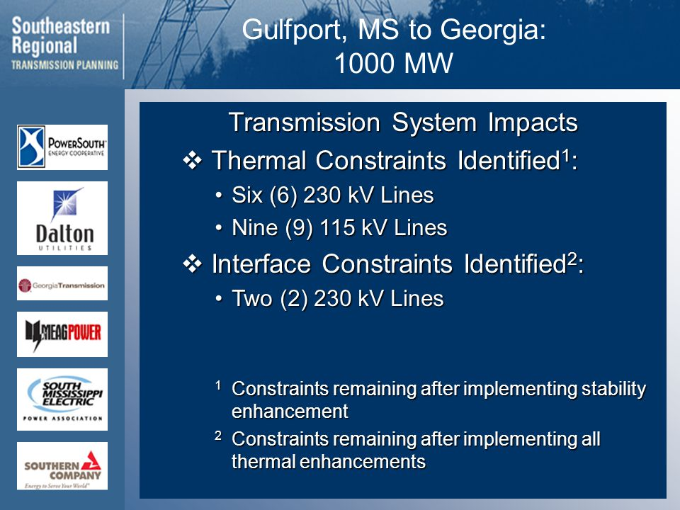 Gulfport, MS to Georgia: 1000 MW Transmission System Impacts  Thermal Constraints Identified 1 : Six (6) 230 kV LinesSix (6) 230 kV Lines Nine (9) 115 kV LinesNine (9) 115 kV Lines  Interface Constraints Identified 2 : Two (2) 230 kV LinesTwo (2) 230 kV Lines 1 Constraints remaining after implementing stability enhancement 2 Constraints remaining after implementing all thermal enhancements