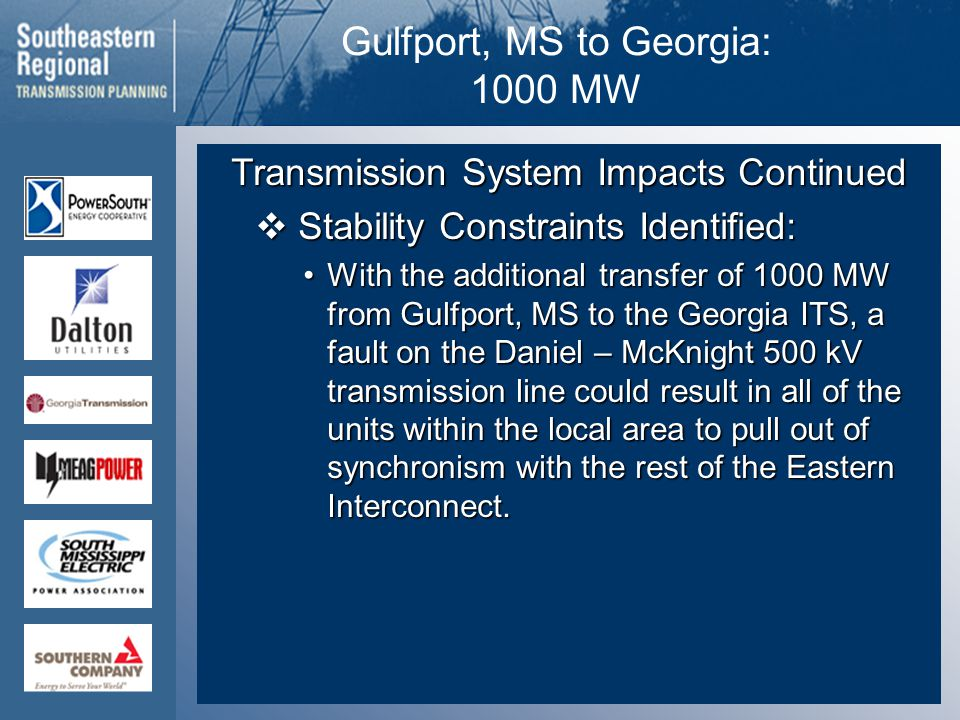 Gulfport, MS to Georgia: 1000 MW Transmission System Impacts Continued  Stability Constraints Identified: With the additional transfer of 1000 MW from Gulfport, MS to the Georgia ITS, a fault on the Daniel – McKnight 500 kV transmission line could result in all of the units within the local area to pull out of synchronism with the rest of the Eastern Interconnect.With the additional transfer of 1000 MW from Gulfport, MS to the Georgia ITS, a fault on the Daniel – McKnight 500 kV transmission line could result in all of the units within the local area to pull out of synchronism with the rest of the Eastern Interconnect.