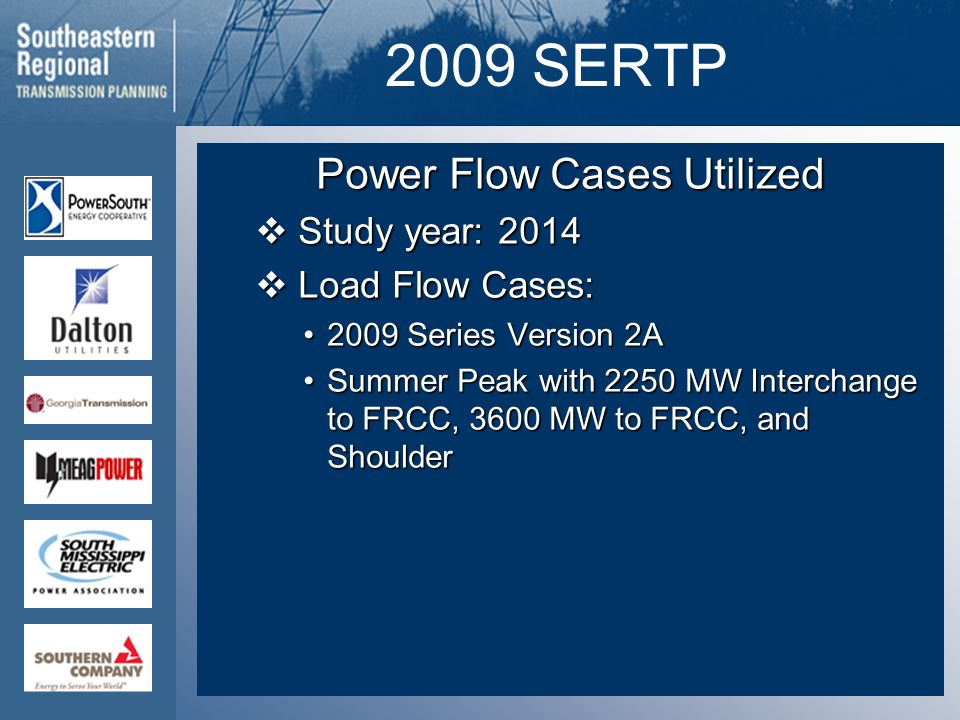 2009 SERTP Power Flow Cases Utilized  Study year: 2014  Load Flow Cases: 2009 Series Version 2A2009 Series Version 2A Summer Peak with 2250 MW Interchange to FRCC, 3600 MW to FRCC, and ShoulderSummer Peak with 2250 MW Interchange to FRCC, 3600 MW to FRCC, and Shoulder