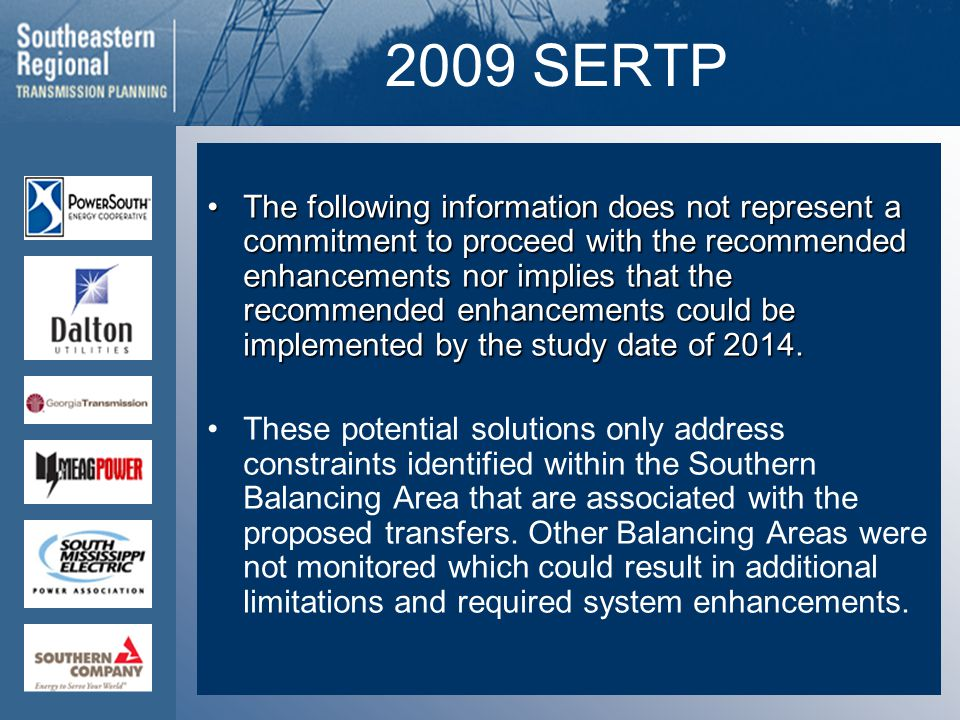 2009 SERTP The following information does not represent a commitment to proceed with the recommended enhancements nor implies that the recommended enhancements could be implemented by the study date of 2014.The following information does not represent a commitment to proceed with the recommended enhancements nor implies that the recommended enhancements could be implemented by the study date of 2014.