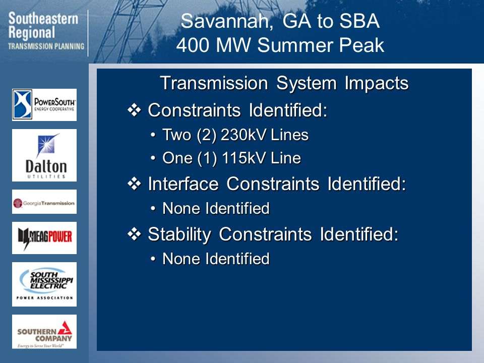 Savannah, GA to SBA 400 MW Summer Peak Transmission System Impacts  Constraints Identified: Two (2) 230kV LinesTwo (2) 230kV Lines One (1) 115kV LineOne (1) 115kV Line  Interface Constraints Identified: None IdentifiedNone Identified  Stability Constraints Identified: None IdentifiedNone Identified