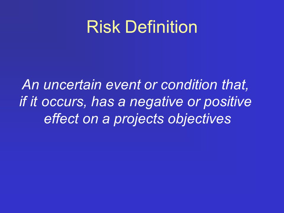 Risk Definition An uncertain event or condition that, if it occurs, has a negative or positive effect on a projects objectives